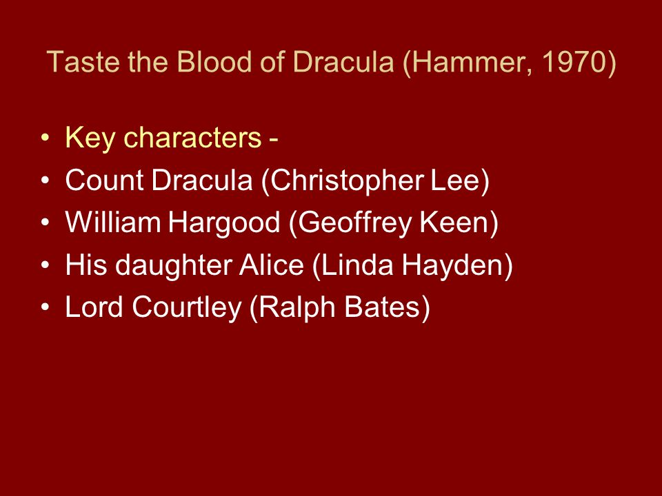 Taste the Blood of Dracula (Hammer, 1970) Key characters - Count Dracula (Christopher Lee) William Hargood (Geoffrey Keen) His daughter Alice (Linda Hayden) Lord Courtley (Ralph Bates)