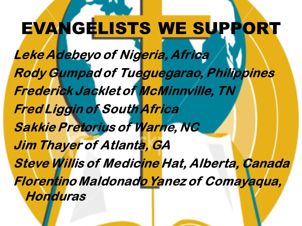 EVANGELISTS WE SUPPORT Leke Adebeyo of Nigeria, Africa Rody Gumpad of Tueguegarao, Philippines Frederick Jacklet of McMinnville, TN Fred Liggin of South Africa Sakkie Pretorius of Warne, NC Jim Thayer of Atlanta, GA Steve Willis of Medicine Hat, Alberta, Canada Florentino Maldonado Yanez of Comayaqua, Honduras