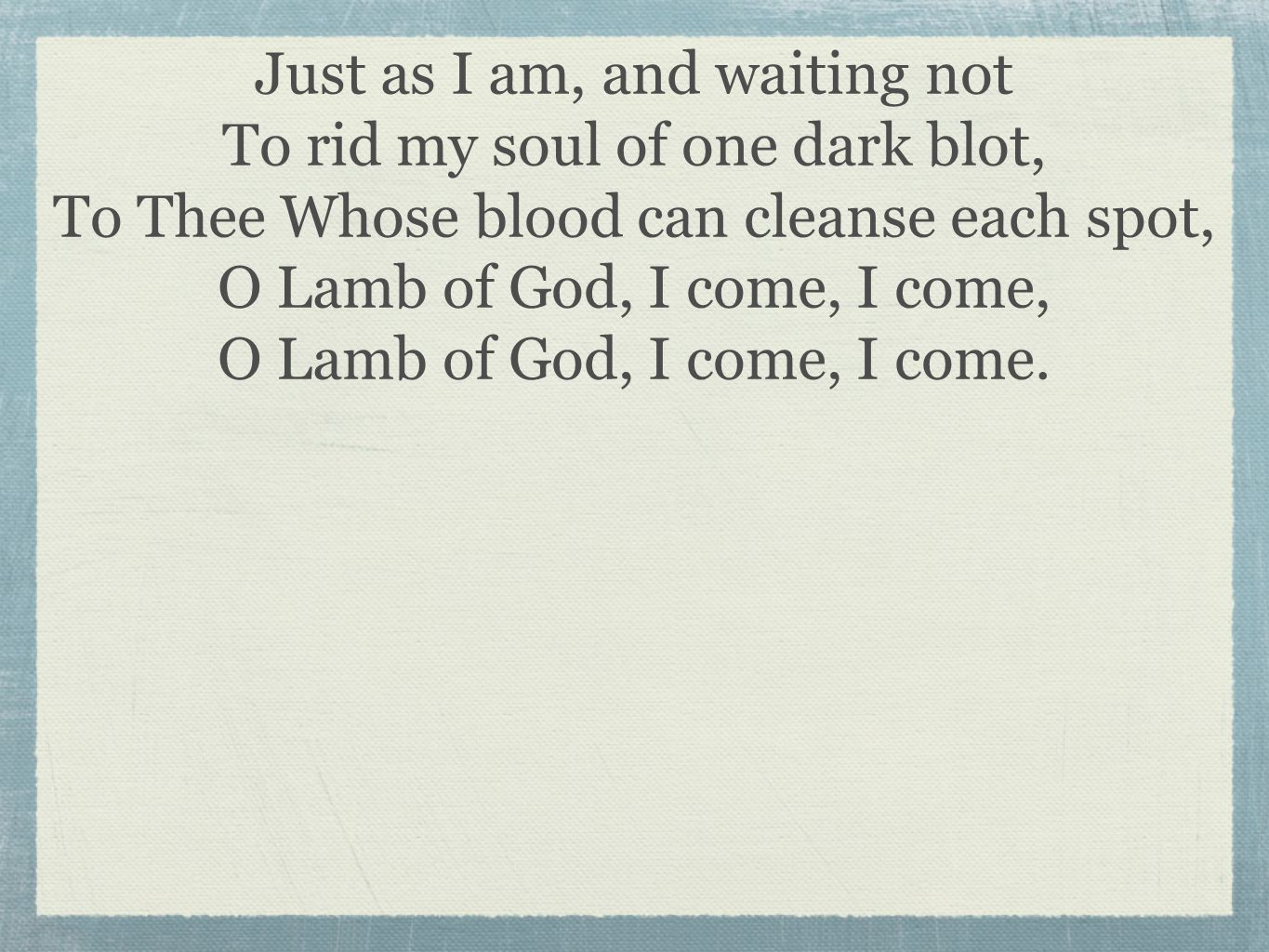 Just as I am, and waiting not To rid my soul of one dark blot, To Thee Whose blood can cleanse each spot, O Lamb of God, I come, I come, O Lamb of God, I come, I come.