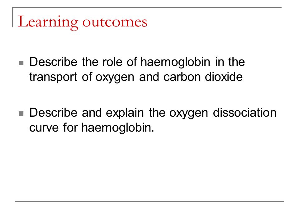 Learning outcomes Describe the role of haemoglobin in the transport of oxygen and carbon dioxide Describe and explain the oxygen dissociation curve fo