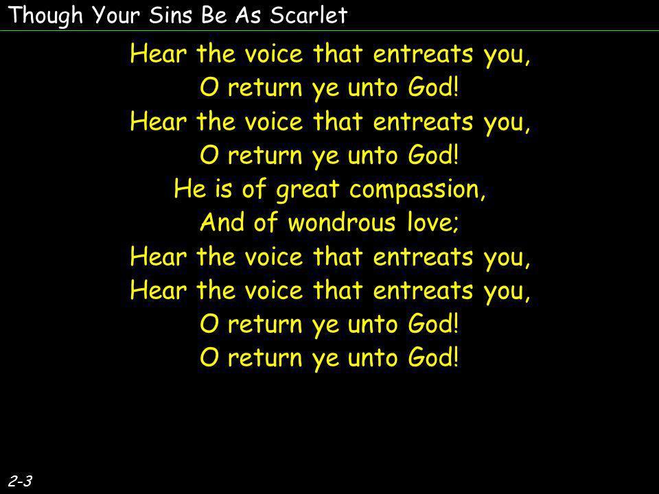2-3 Hear the voice that entreats you, O return ye unto God.