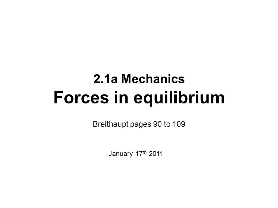 2.1a Mechanics Forces in equilibrium Breithaupt pages 90 to 109 January 17 th 2011