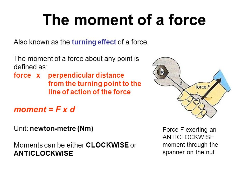 The moment of a force Also known as the turning effect of a force. The moment of a force about any point is defined as: force x perpendicular distance