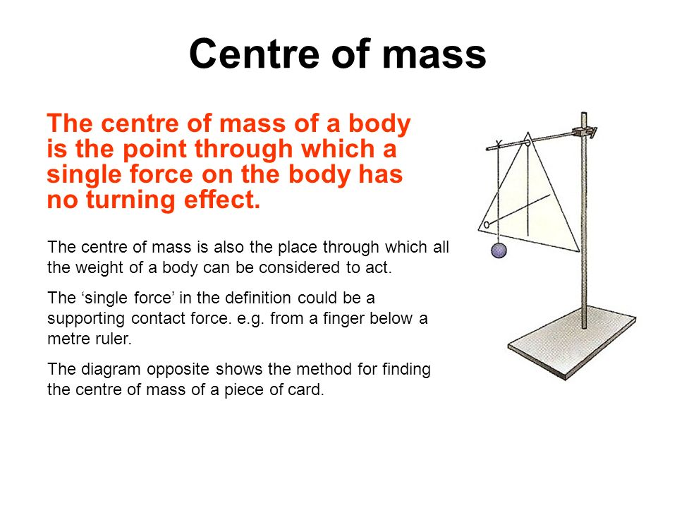 Centre of mass The centre of mass of a body is the point through which a single force on the body has no turning effect. The centre of mass is also th