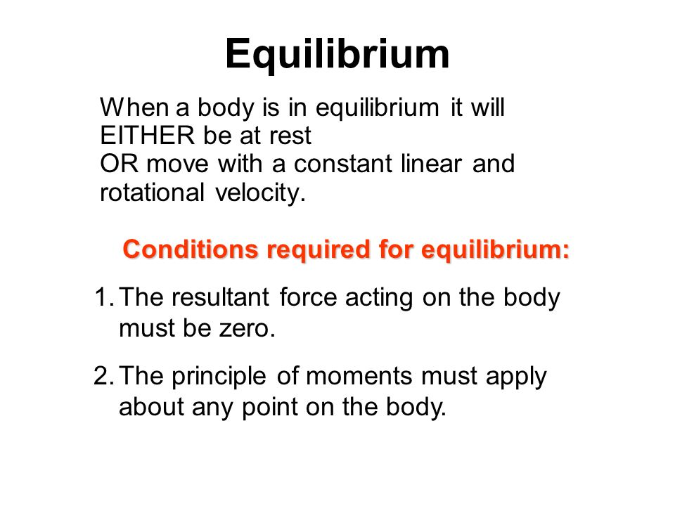 Equilibrium When a body is in equilibrium it will EITHER be at rest OR move with a constant linear and rotational velocity. Conditions required for eq