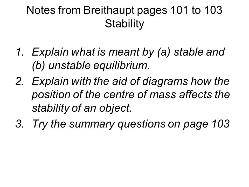 Notes from Breithaupt pages 101 to 103 Stability 1.Explain what is meant by (a) stable and (b) unstable equilibrium. 2.Explain with the aid of diagram