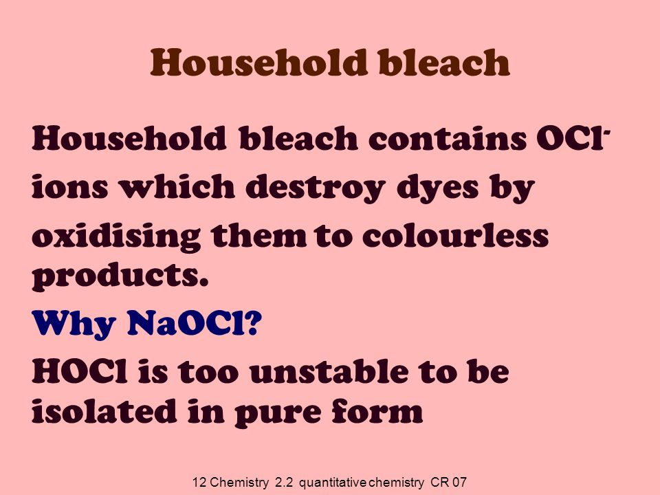12 Chemistry 2.2 quantitative chemistry CR 07 Household bleach Household bleach contains OCl - ions which destroy dyes by oxidising them to colourless products.