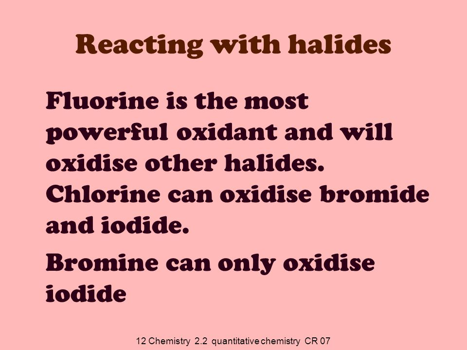 12 Chemistry 2.2 quantitative chemistry CR 07 Reacting with halides Fluorine is the most powerful oxidant and will oxidise other halides.