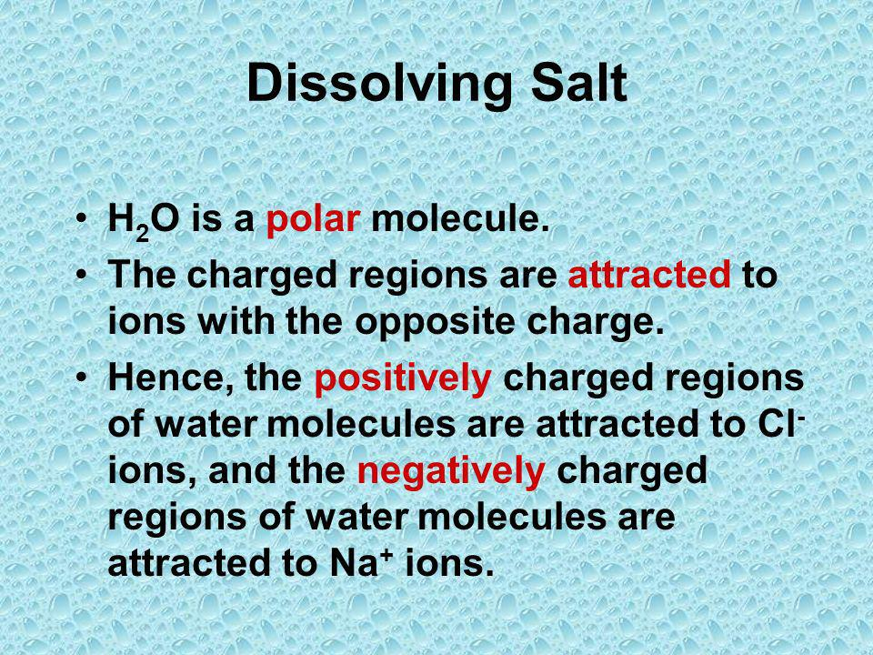 Dissolving Salt H 2 O is a polar molecule. The charged regions are attracted to ions with the opposite charge. Hence, the positively charged regions o