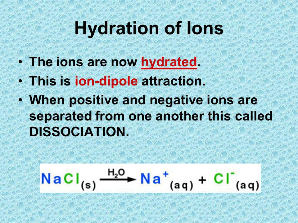 Hydration of Ions The ions are now hydrated. This is ion-dipole attraction. When positive and negative ions are separated from one another this called
