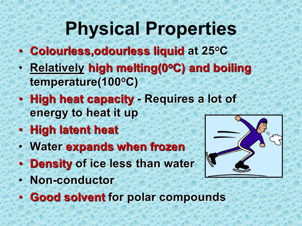 Physical Properties Colourless,odourless liquid at 25 o CColourless,odourless liquid at 25 o C Relatively high melting(0 o C) and boiling temperature(