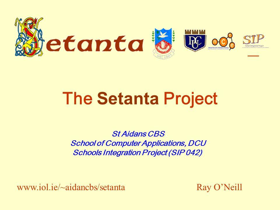 The Setanta Project St Aidans CBS School of Computer Applications, DCU Schools Integration Project (SIP 042) Ray ONeillwww.iol.ie/~aidancbs/setanta