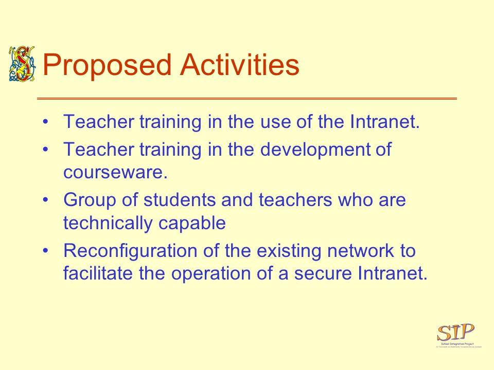 Proposed Activities Teacher training in the use of the Intranet. Teacher training in the development of courseware. Group of students and teachers who