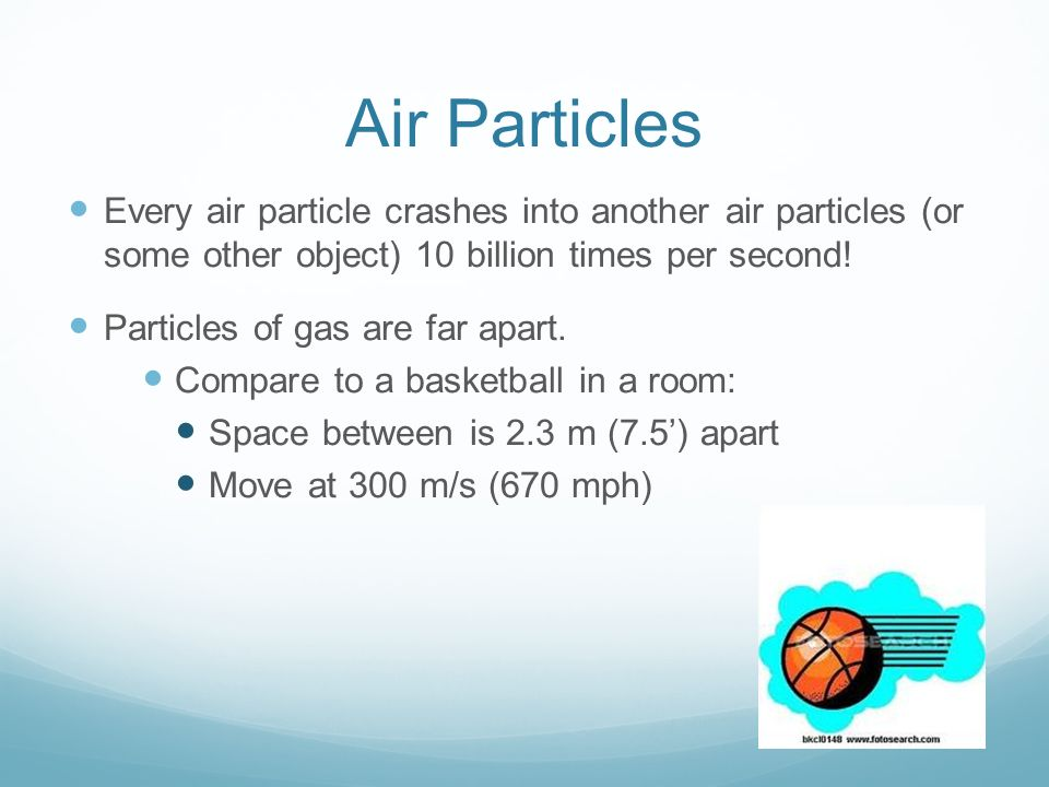 Air Particles Every air particle crashes into another air particles (or some other object) 10 billion times per second! Particles of gas are far apart