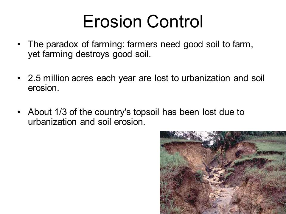Erosion Control The paradox of farming: farmers need good soil to farm, yet farming destroys good soil. 2.5 million acres each year are lost to urbani