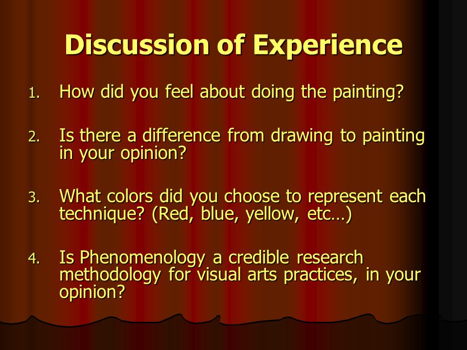 Discussion of Experience 1. How did you feel about doing the painting? 2. Is there a difference from drawing to painting in your opinion? 3. What colo