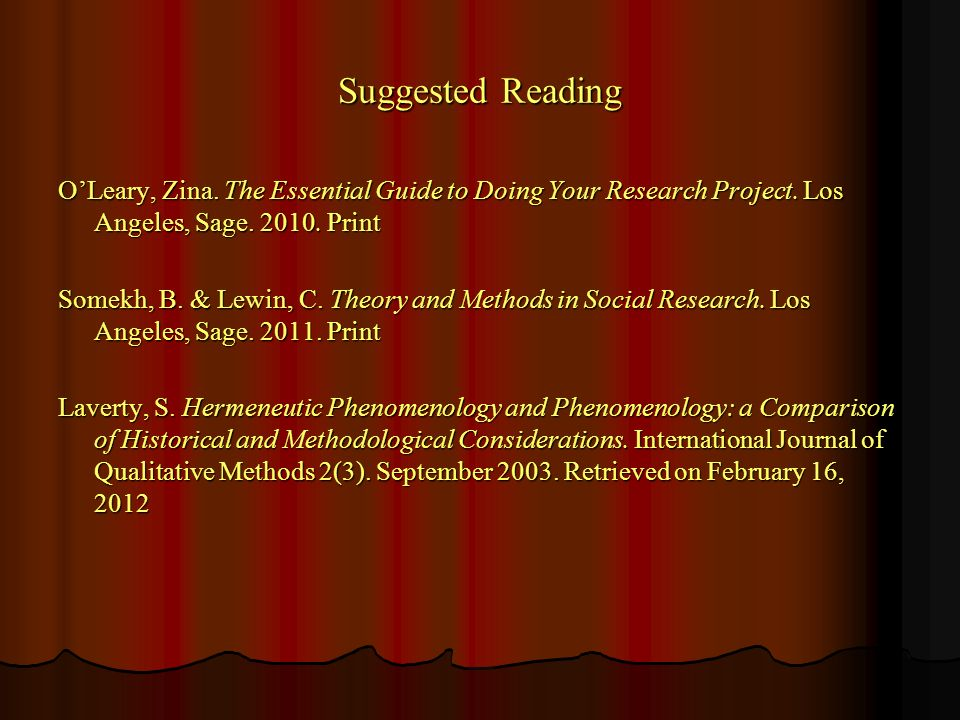 Suggested Reading OLeary, Zina. The Essential Guide to Doing Your Research Project. Los Angeles, Sage. 2010. Print Somekh, B. & Lewin, C. Theory and M