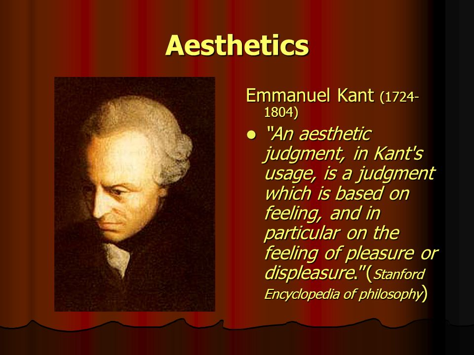 Aesthetics Emmanuel Kant (1724- 1804) An aesthetic judgment, in Kant's usage, is a judgment which is based on feeling, and in particular on the feelin