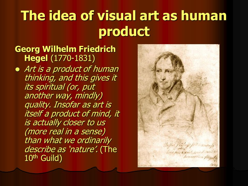 The idea of visual art as human product Georg Wilhelm Friedrich Hegel (1770-1831) Art is a product of human thinking, and this gives it its spiritual