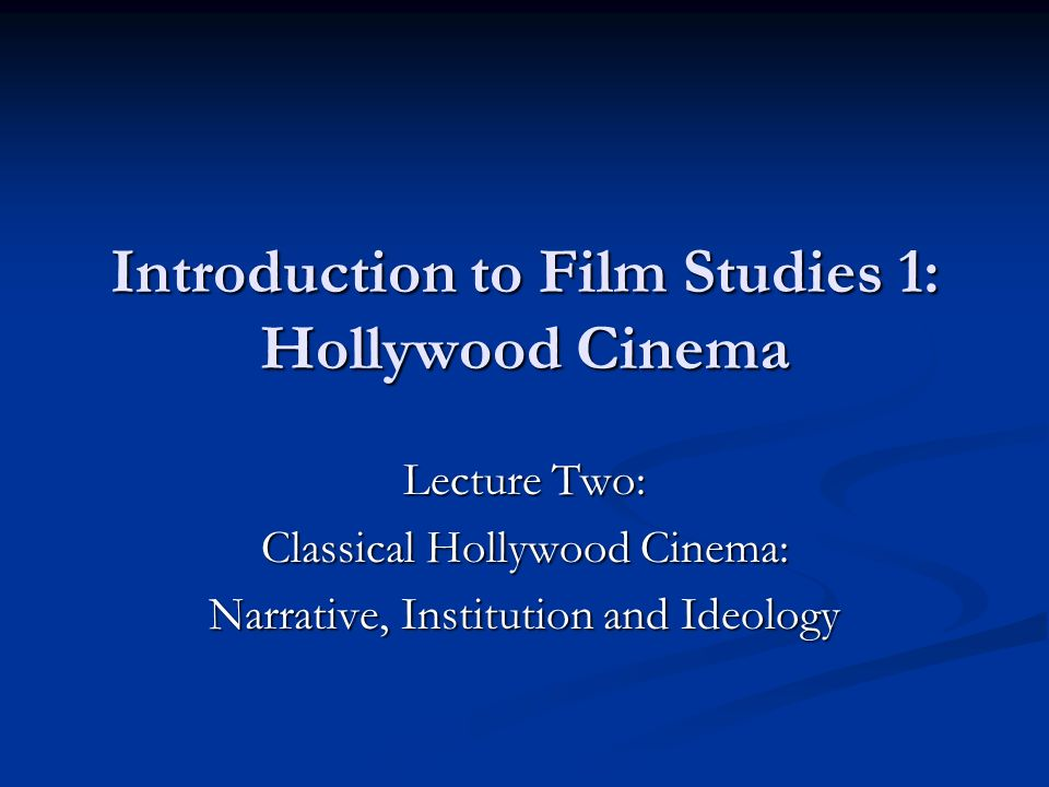 Introduction to Film Studies 1: Hollywood Cinema Lecture Two: Classical Hollywood Cinema: Narrative, Institution and Ideology