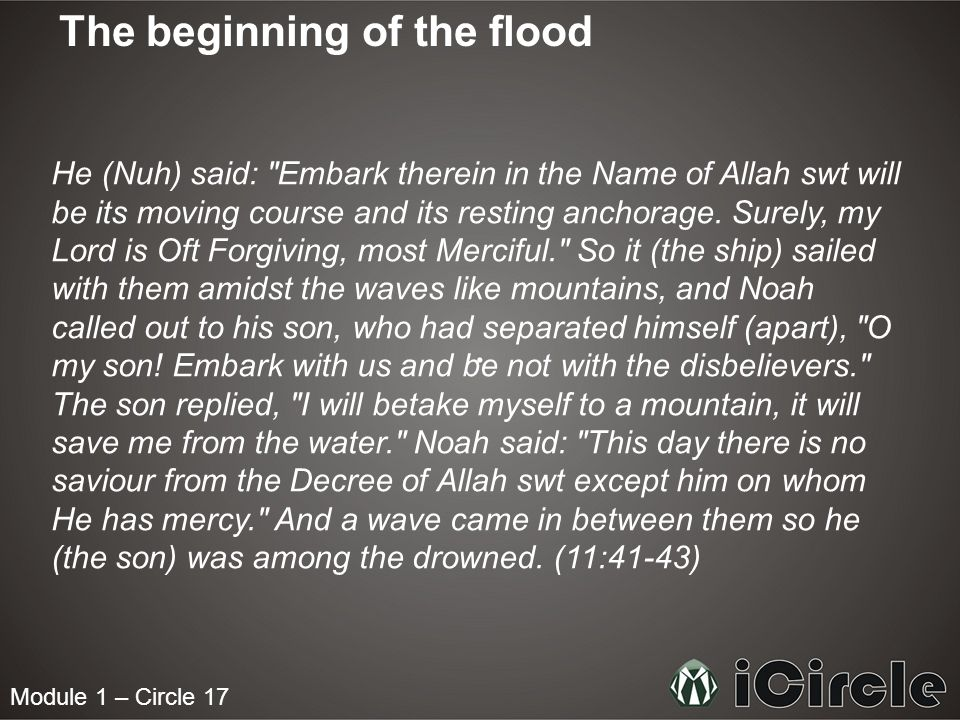 Module 1 – Circle 17 The beginning of the flood He (Nuh) said: Embark therein in the Name of Allah swt will be its moving course and its resting anchorage.