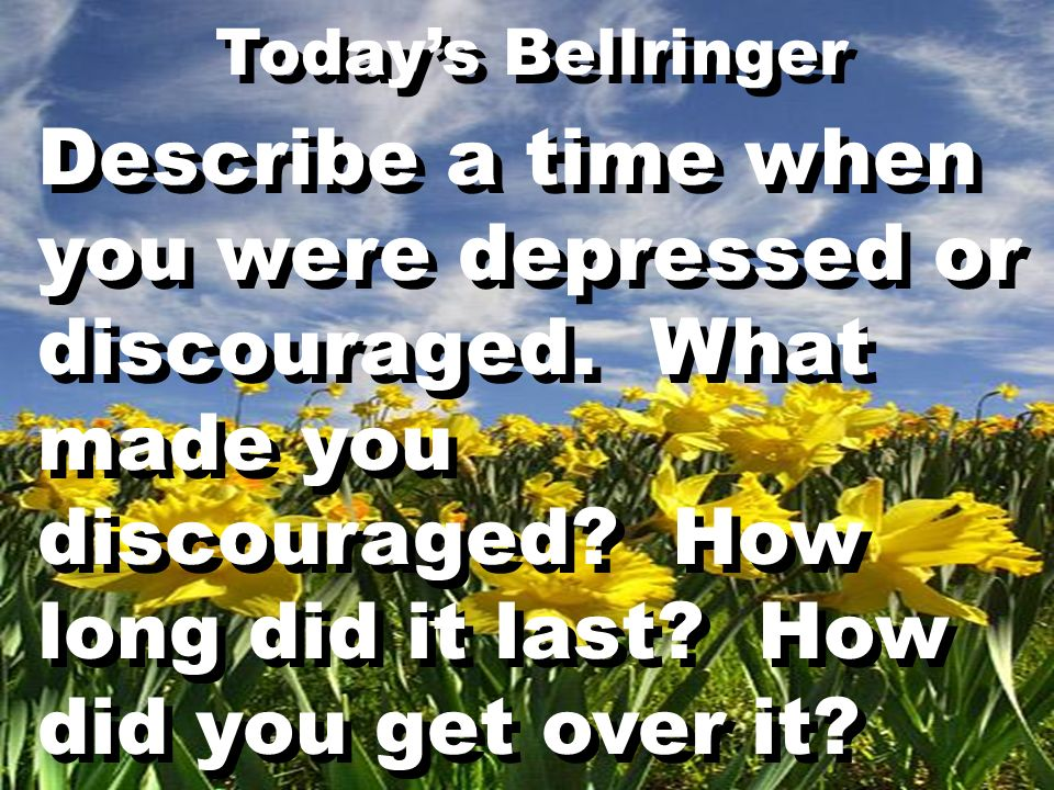 Describe a time when you were depressed or discouraged. What made you discouraged? How long did it last? How did you get over it? Todays Bellringer De