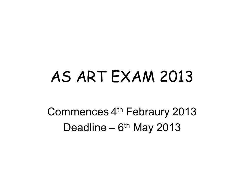 AS ART EXAM 2013 Commences 4 th Febraury 2013 Deadline – 6 th May 2013
