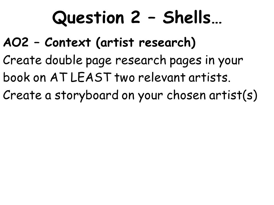 Question 2 – Shells… AO2 – Context (artist research) Create double page research pages in your book on AT LEAST two relevant artists.