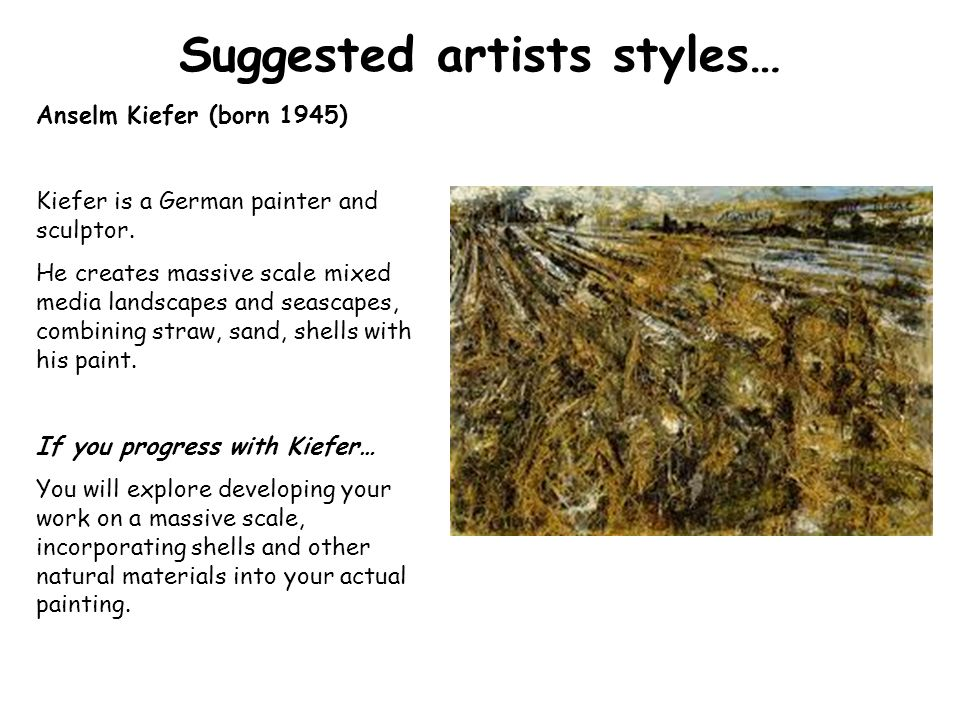 Suggested artists styles… Anselm Kiefer (born 1945) Kiefer is a German painter and sculptor.