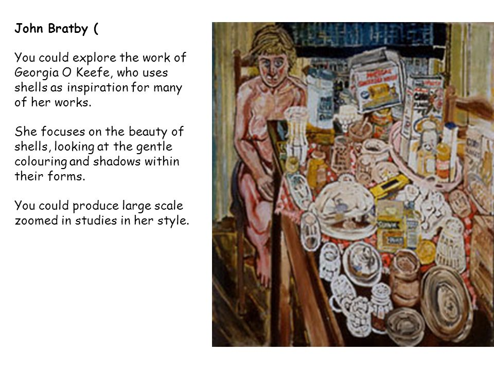 John Bratby ( You could explore the work of Georgia O Keefe, who uses shells as inspiration for many of her works.