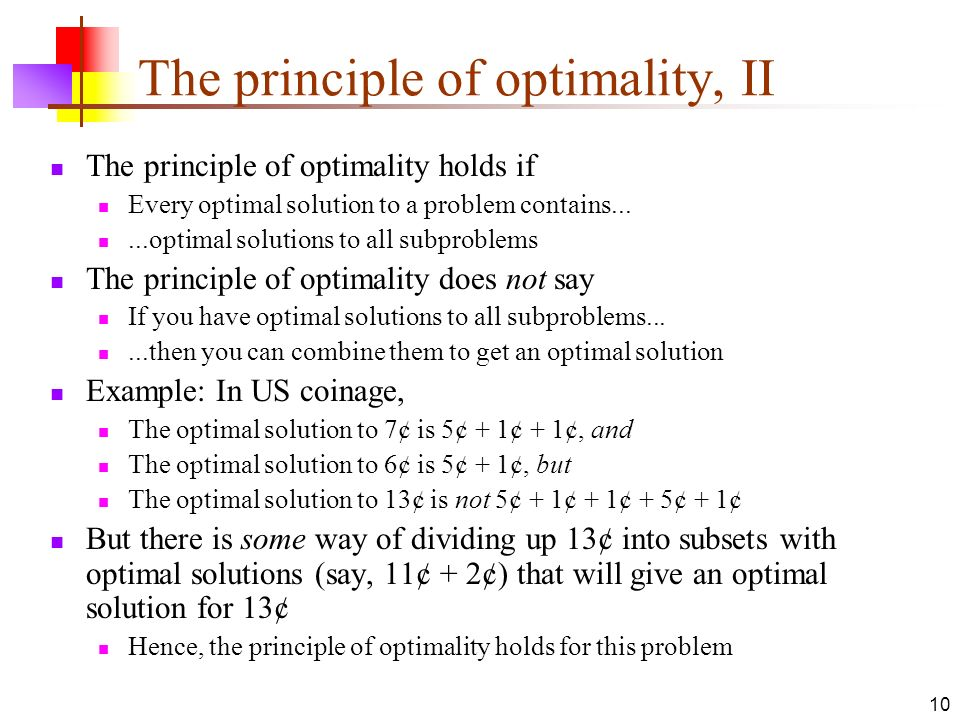 10 The principle of optimality, II The principle of optimality holds if Every optimal solution to a problem contains......optimal solutions to all sub