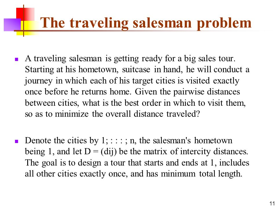 11 The traveling salesman problem A traveling salesman is getting ready for a big sales tour. Starting at his hometown, suitcase in hand, he will cond