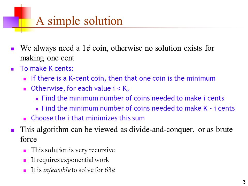 3 A simple solution We always need a 1¢ coin, otherwise no solution exists for making one cent To make K cents: If there is a K-cent coin, then that o