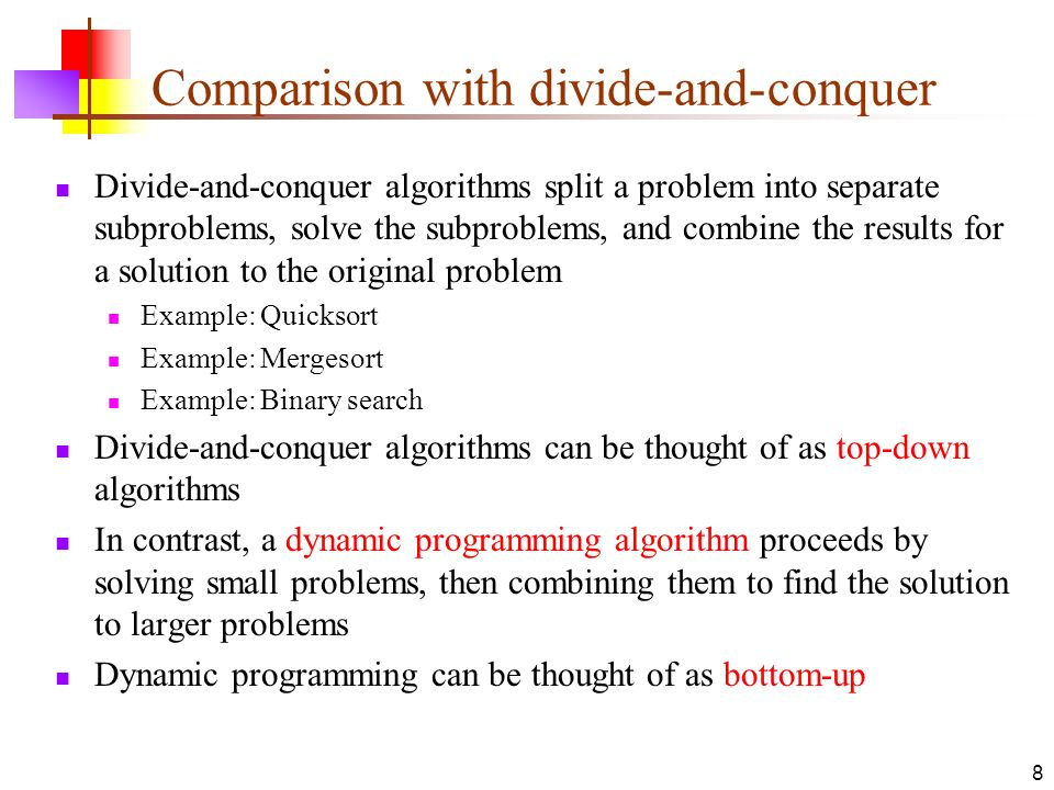 8 Comparison with divide-and-conquer Divide-and-conquer algorithms split a problem into separate subproblems, solve the subproblems, and combine the r
