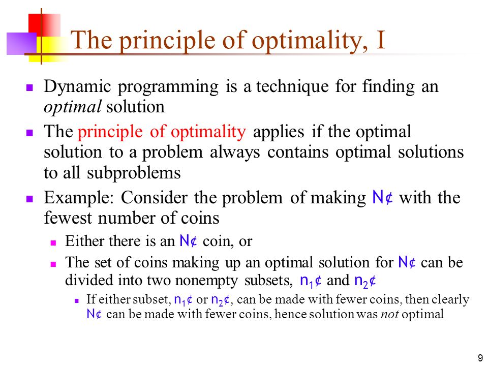 9 The principle of optimality, I Dynamic programming is a technique for finding an optimal solution The principle of optimality applies if the optimal