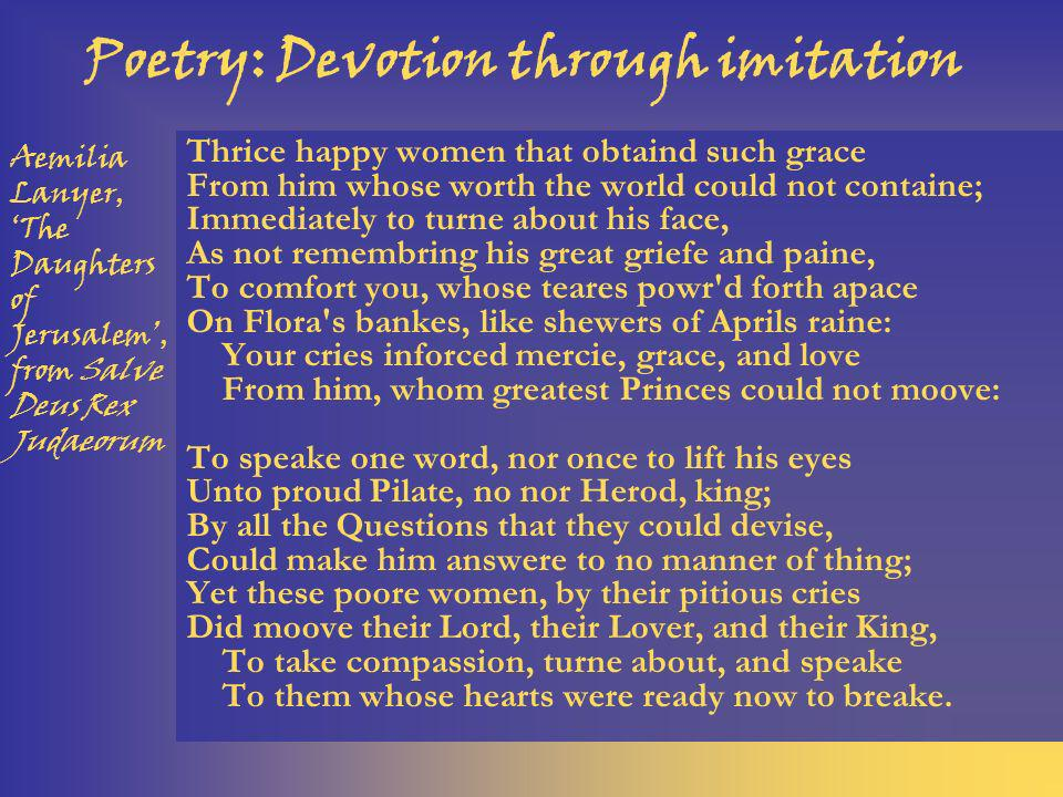 Poetry: Devotion through imitation Thrice happy women that obtaind such grace From him whose worth the world could not containe; Immediately to turne about his face, As not remembring his great griefe and paine, To comfort you, whose teares powr d forth apace On Flora s bankes, like shewers of Aprils raine: Your cries inforced mercie, grace, and love From him, whom greatest Princes could not moove: To speake one word, nor once to lift his eyes Unto proud Pilate, no nor Herod, king; By all the Questions that they could devise, Could make him answere to no manner of thing; Yet these poore women, by their pitious cries Did moove their Lord, their Lover, and their King, To take compassion, turne about, and speake To them whose hearts were ready now to breake.