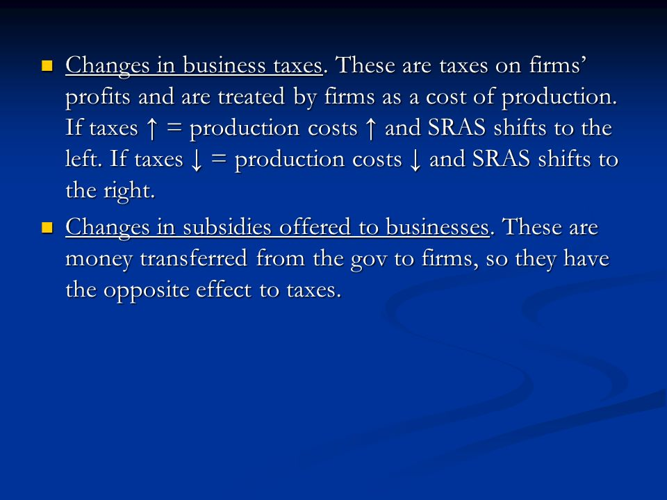 Changes in business taxes. These are taxes on firms profits and are treated by firms as a cost of production. If taxes = production costs and SRAS shi