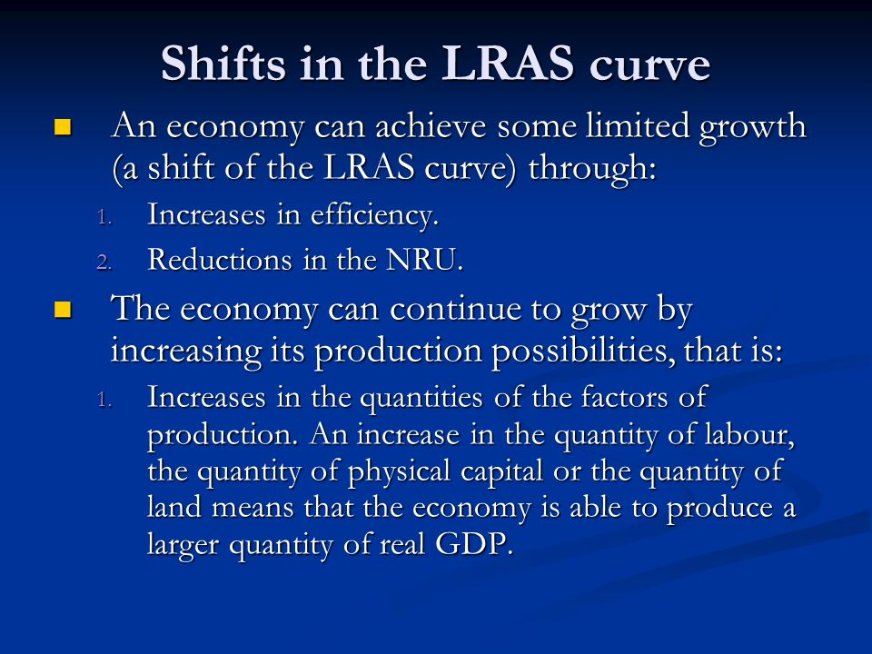 Shifts in the LRAS curve An economy can achieve some limited growth (a shift of the LRAS curve) through: An economy can achieve some limited growth (a