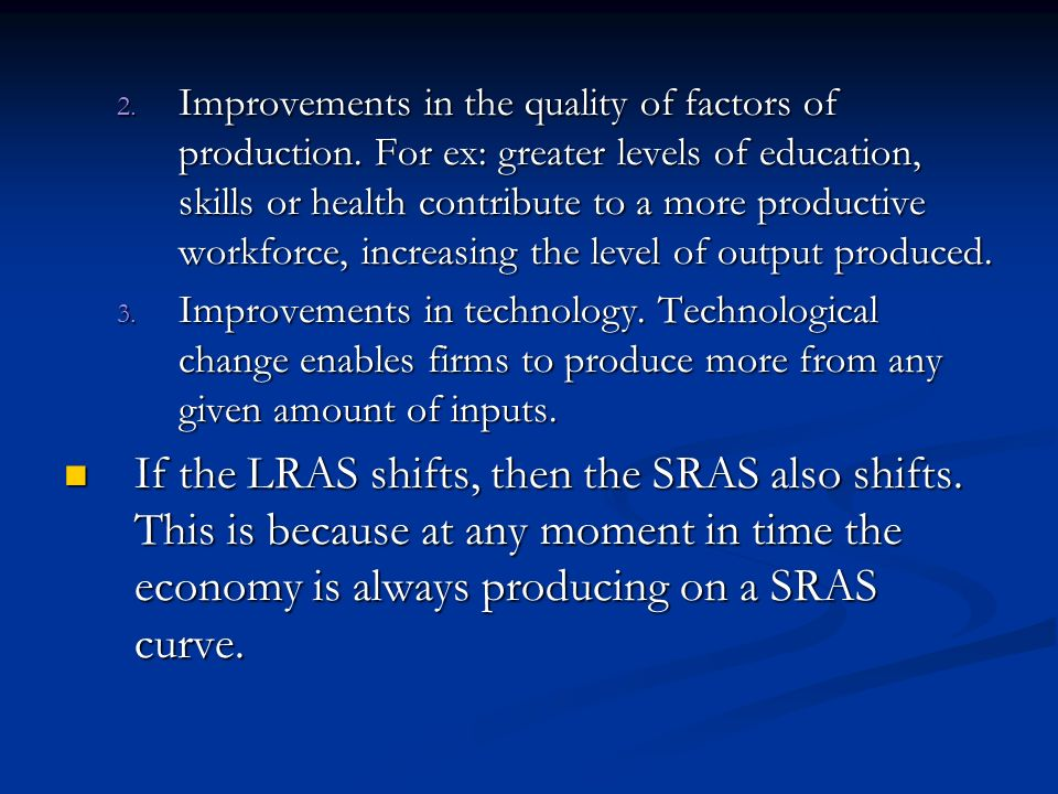 2. Improvements in the quality of factors of production. For ex: greater levels of education, skills or health contribute to a more productive workfor