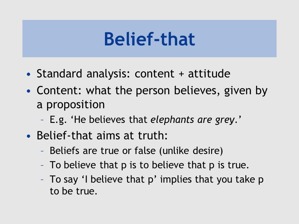 Belief-that Standard analysis: content + attitude Content: what the person believes, given by a proposition –E.g. He believes that elephants are grey.