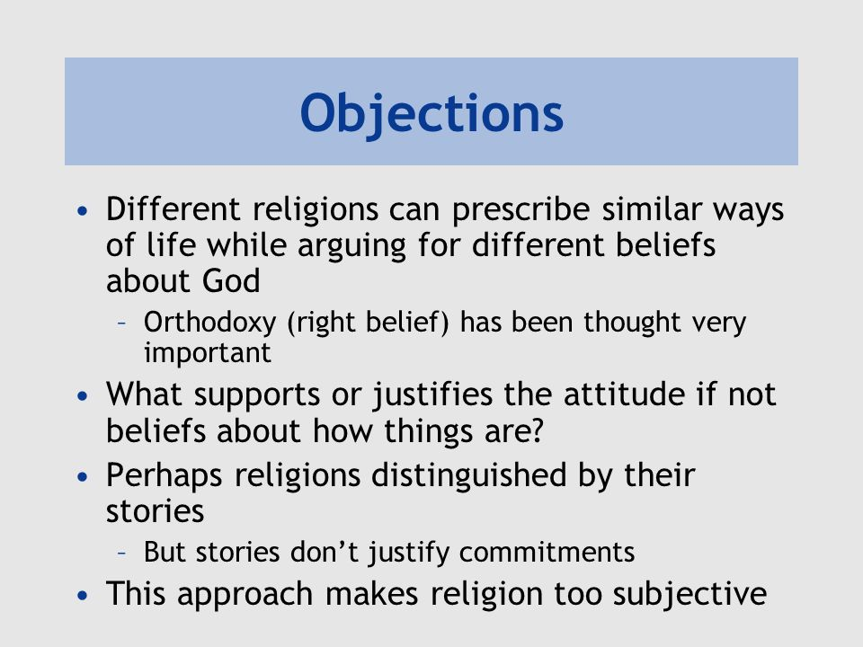 Objections Different religions can prescribe similar ways of life while arguing for different beliefs about God –Orthodoxy (right belief) has been tho