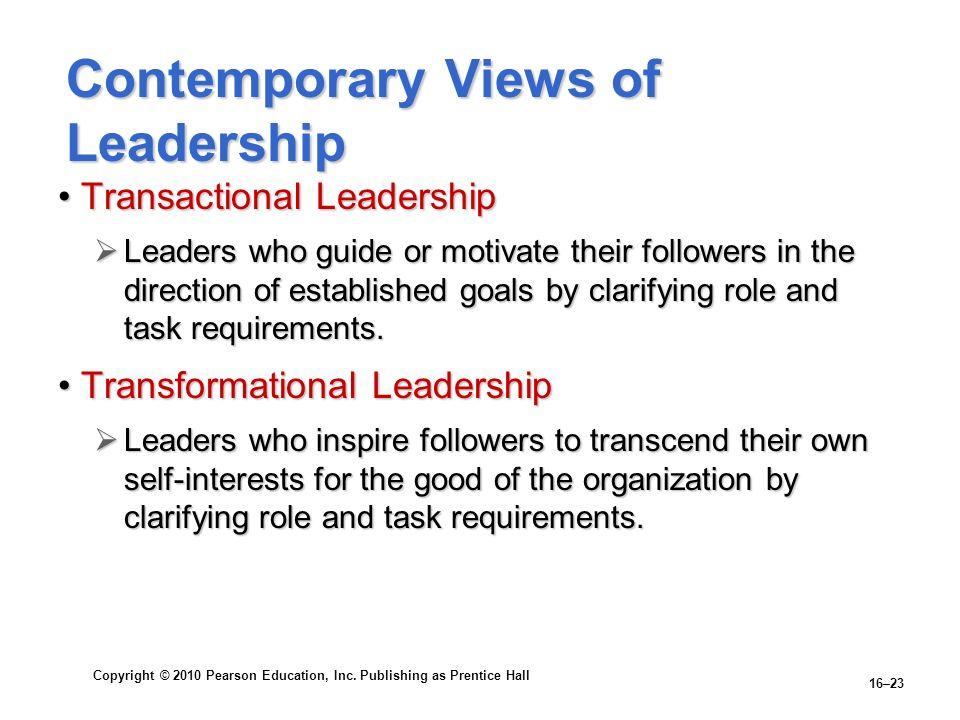 Copyright © 2010 Pearson Education, Inc. Publishing as Prentice Hall 16–23 Contemporary Views of Leadership Transactional LeadershipTransactional Lead