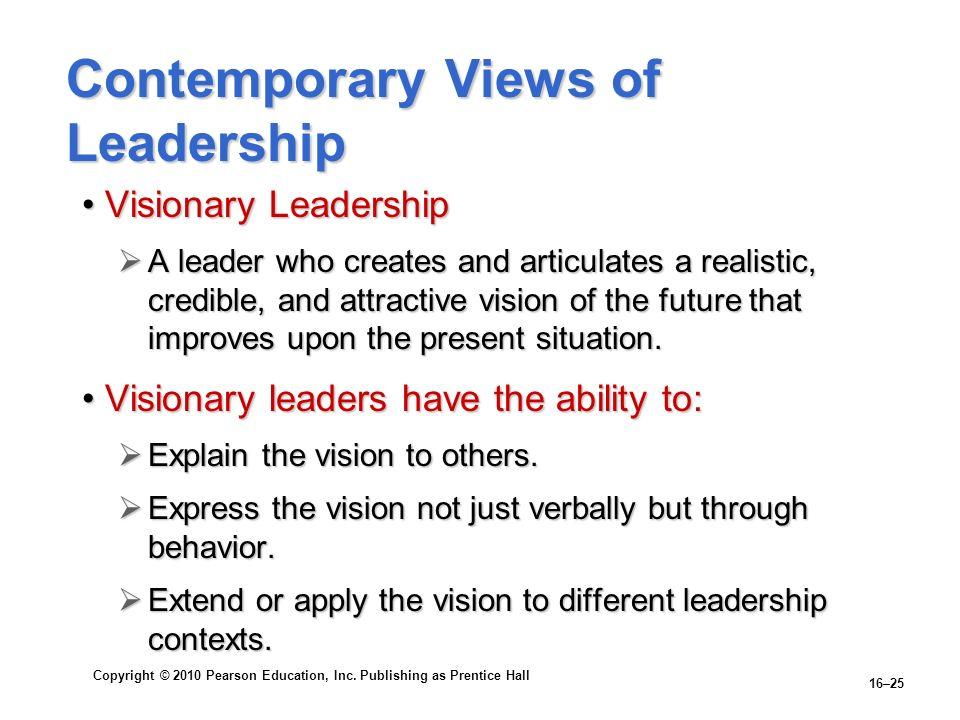 Copyright © 2010 Pearson Education, Inc. Publishing as Prentice Hall 16–25 Contemporary Views of Leadership Visionary LeadershipVisionary Leadership A