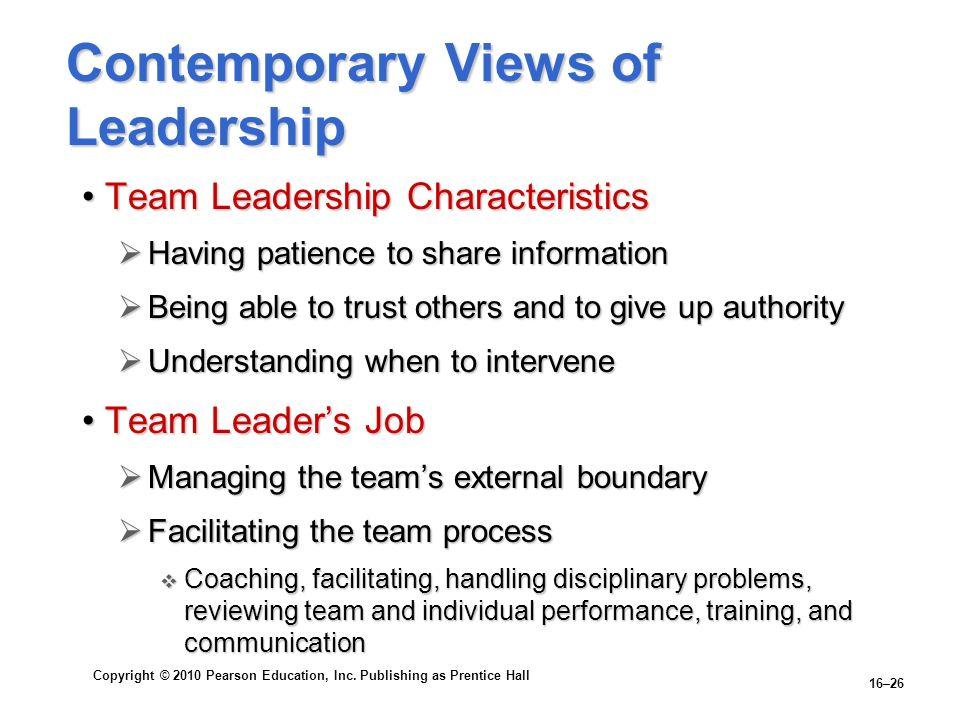 Copyright © 2010 Pearson Education, Inc. Publishing as Prentice Hall 16–26 Contemporary Views of Leadership Team Leadership CharacteristicsTeam Leader