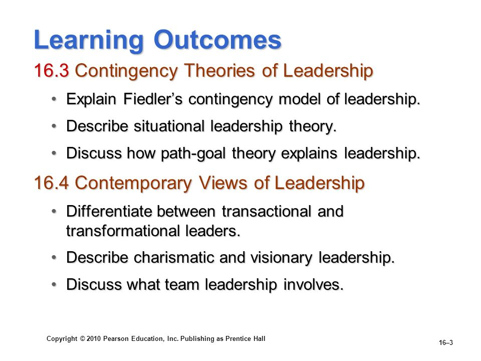 Copyright © 2010 Pearson Education, Inc. Publishing as Prentice Hall 16–3 Learning Outcomes 16.3 Contingency Theories of Leadership Explain Fiedlers c