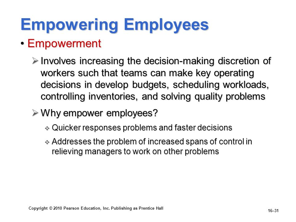 Copyright © 2010 Pearson Education, Inc. Publishing as Prentice Hall 16–31 Empowering Employees EmpowermentEmpowerment Involves increasing the decisio