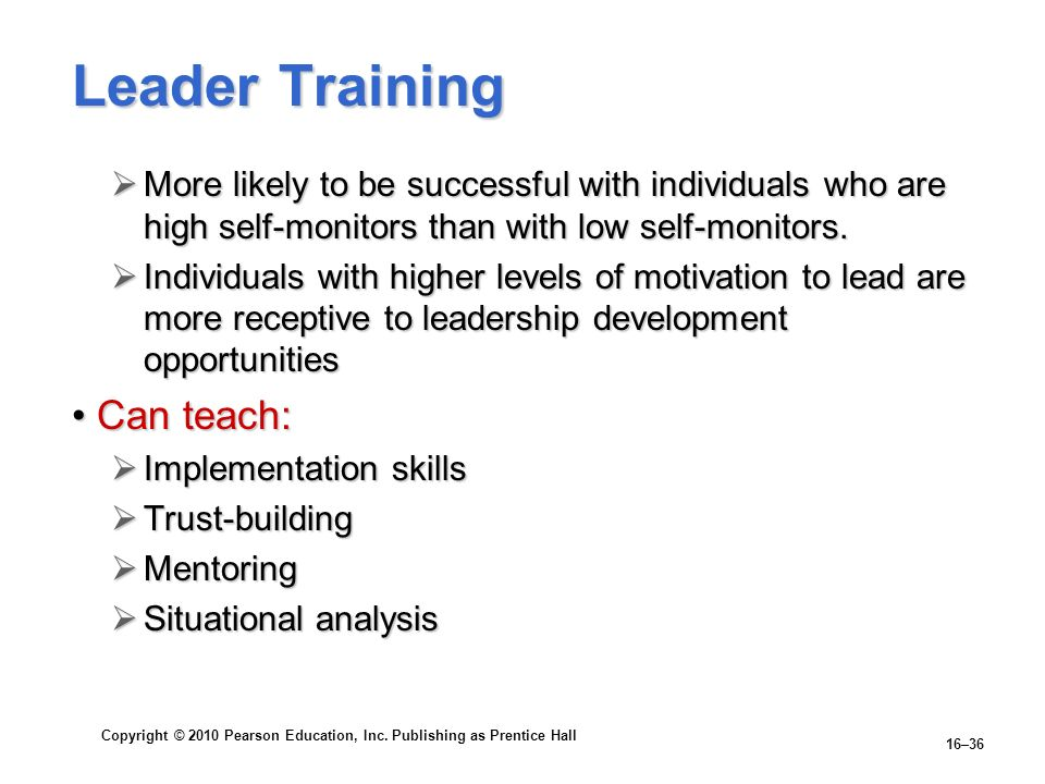 Copyright © 2010 Pearson Education, Inc. Publishing as Prentice Hall 16–36 Leader Training More likely to be successful with individuals who are high