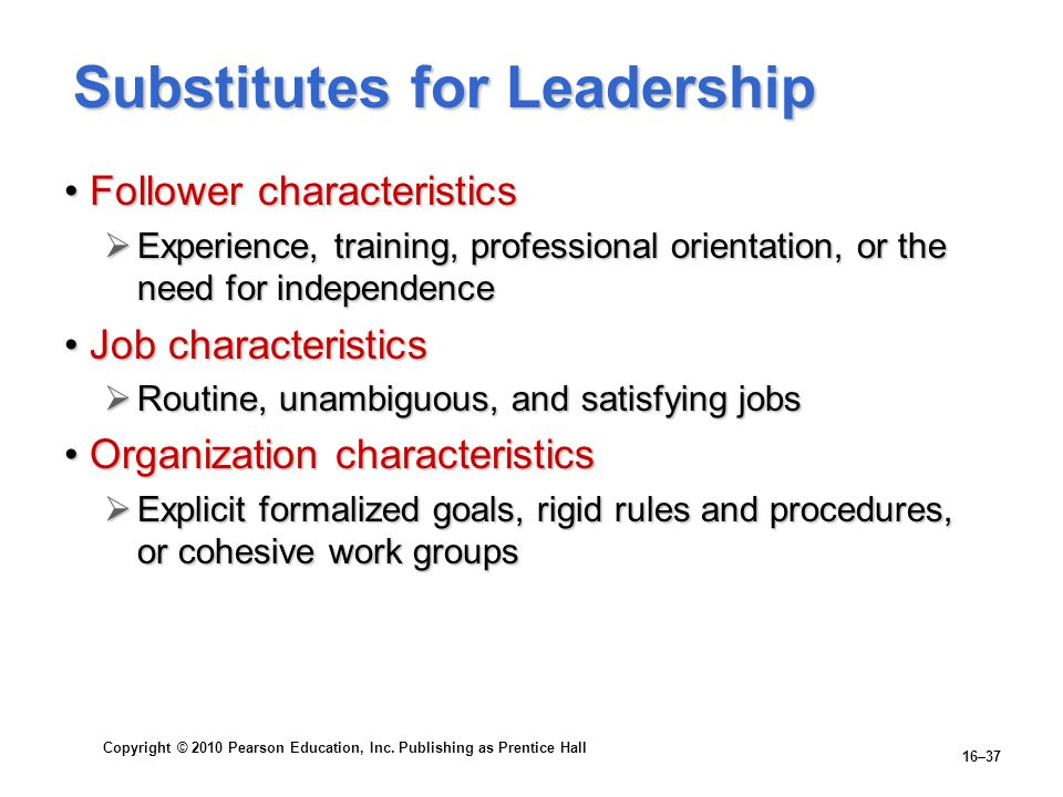 Copyright © 2010 Pearson Education, Inc. Publishing as Prentice Hall 16–37 Substitutes for Leadership Follower characteristicsFollower characteristics