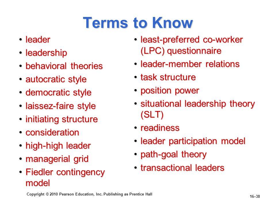 Copyright © 2010 Pearson Education, Inc. Publishing as Prentice Hall 16–38 Terms to Know leaderleader leadershipleadership behavioral theoriesbehavior