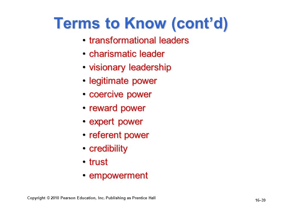 Copyright © 2010 Pearson Education, Inc. Publishing as Prentice Hall 16–39 Terms to Know (contd) transformational leaderstransformational leaders char